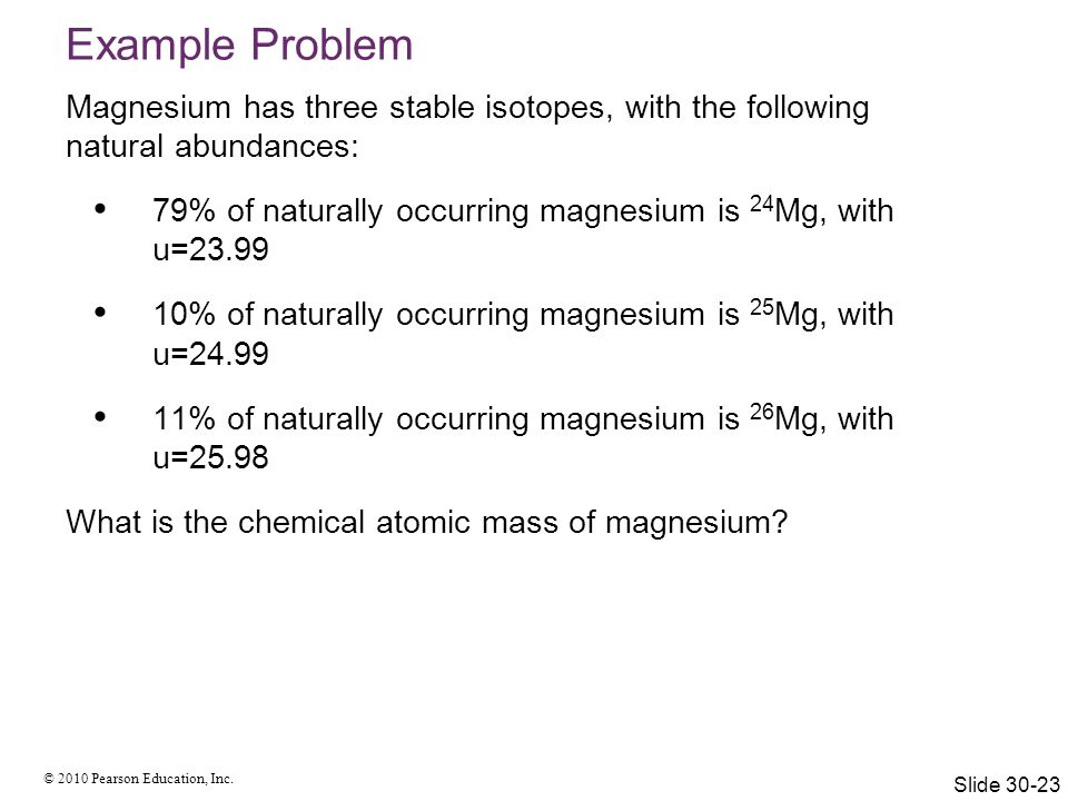 Example Problem Magnesium has three stable isotopes, with the following natural abundances: