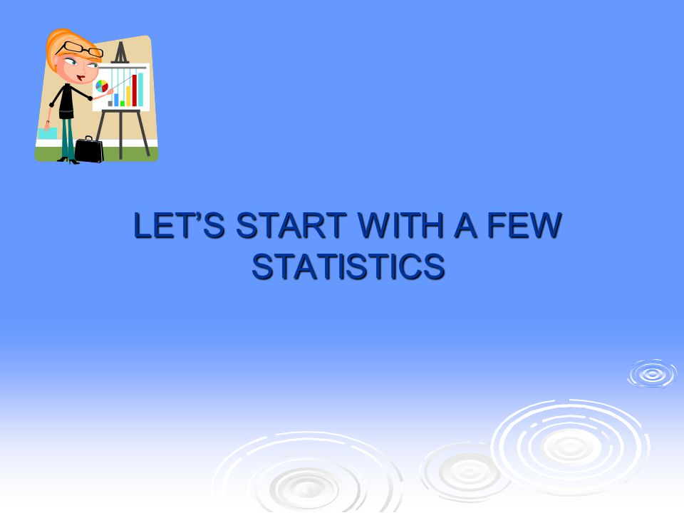LET'S START WITH A FEW STATISTICS