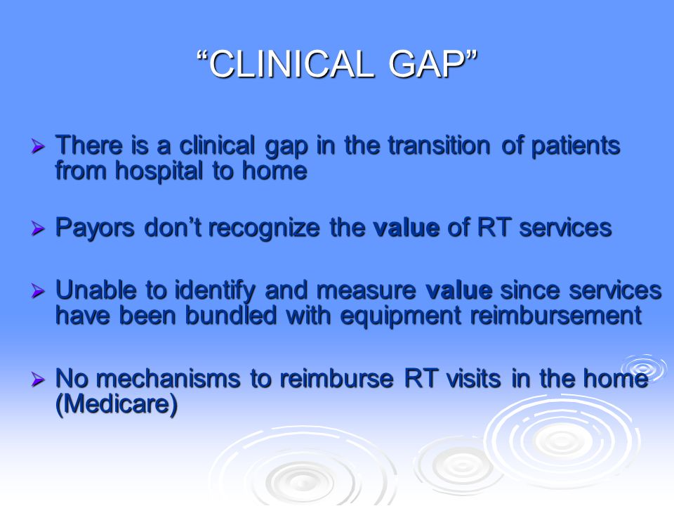 CLINICAL GAP There is a clinical gap in the transition of patients from hospital to home. Payors don't recognize the value of RT services.