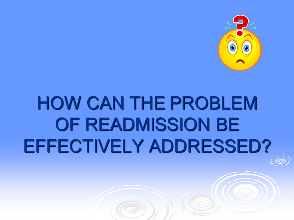 HOW CAN THE PROBLEM OF READMISSION BE EFFECTIVELY ADDRESSED
