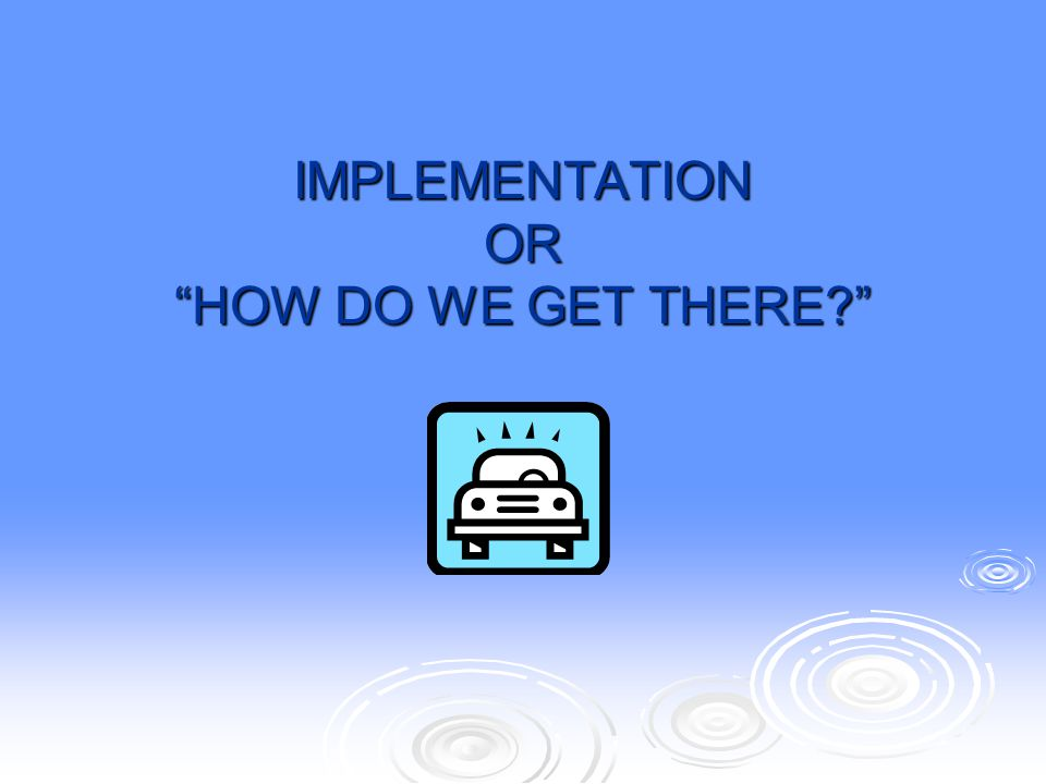 IMPLEMENTATION OR HOW DO WE GET THERE