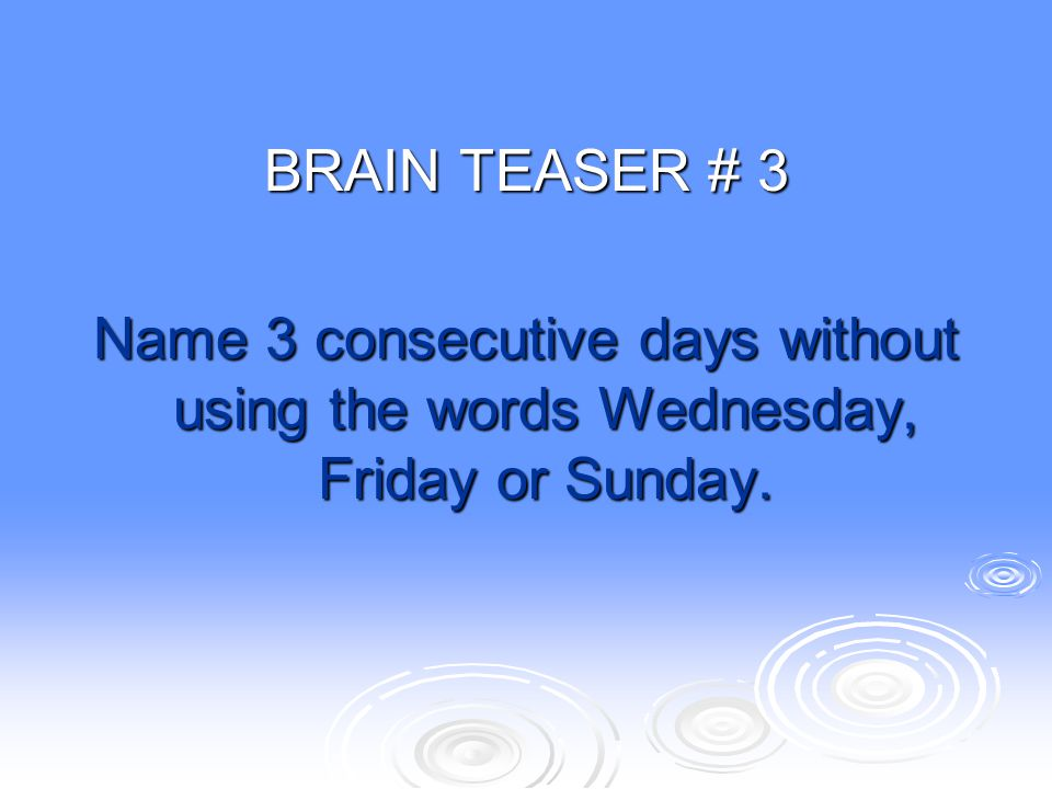 BRAIN TEASER # 3 Name 3 consecutive days without using the words Wednesday, Friday or Sunday.
