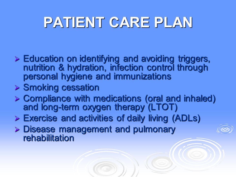 PATIENT CARE PLAN Education on identifying and avoiding triggers, nutrition & hydration, infection control through personal hygiene and immunizations.