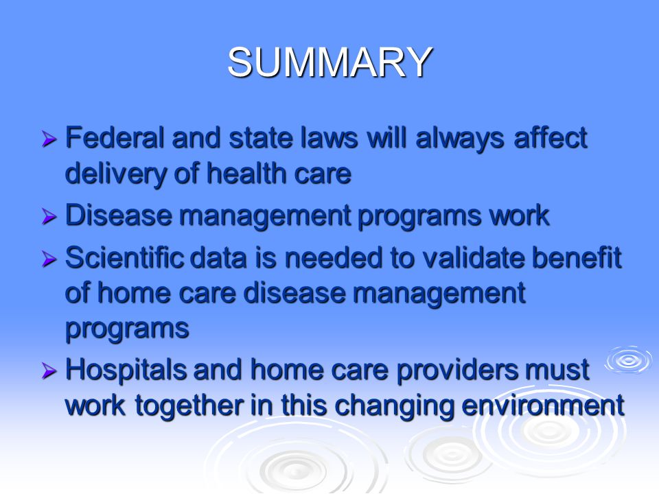 SUMMARY Federal and state laws will always affect delivery of health care. Disease management programs work.