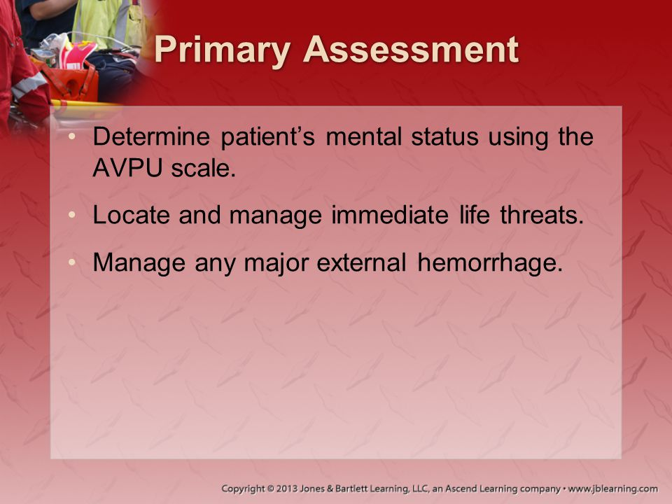 Primary Assessment Determine patient's mental status using the AVPU scale. Locate and manage immediate life threats.