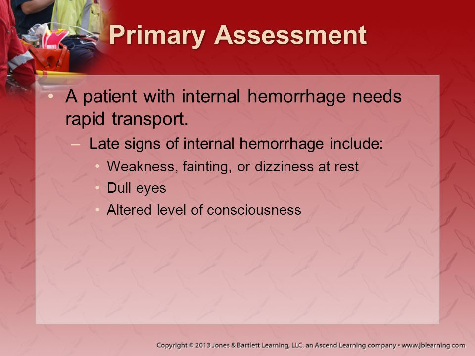 Primary Assessment A patient with internal hemorrhage needs rapid transport. Late signs of internal hemorrhage include:
