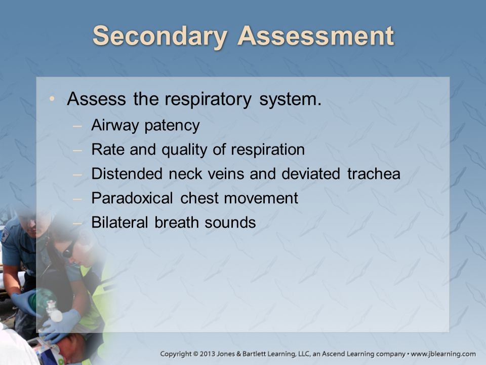 Secondary Assessment Assess the respiratory system. Airway patency