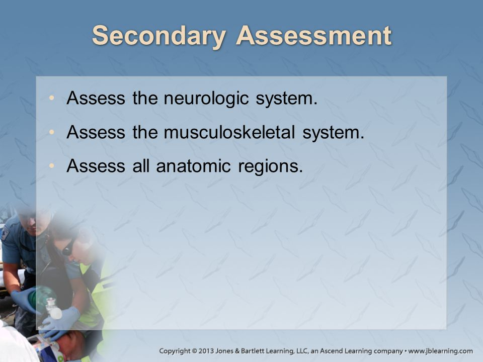 Secondary Assessment Assess the neurologic system.