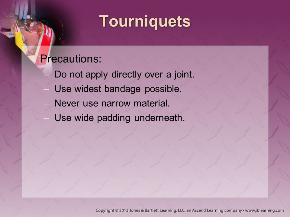 Tourniquets Precautions: Do not apply directly over a joint.
