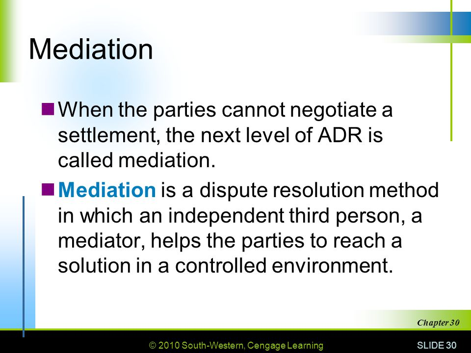 Mediation When the parties cannot negotiate a settlement, the next level of ADR is called mediation.