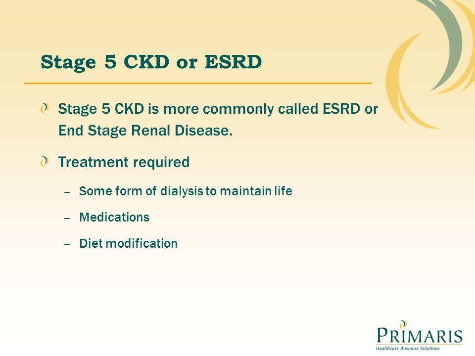 Stage 5 CKD or ESRD Stage 5 CKD is more commonly called ESRD or End Stage Renal Disease. Treatment required.