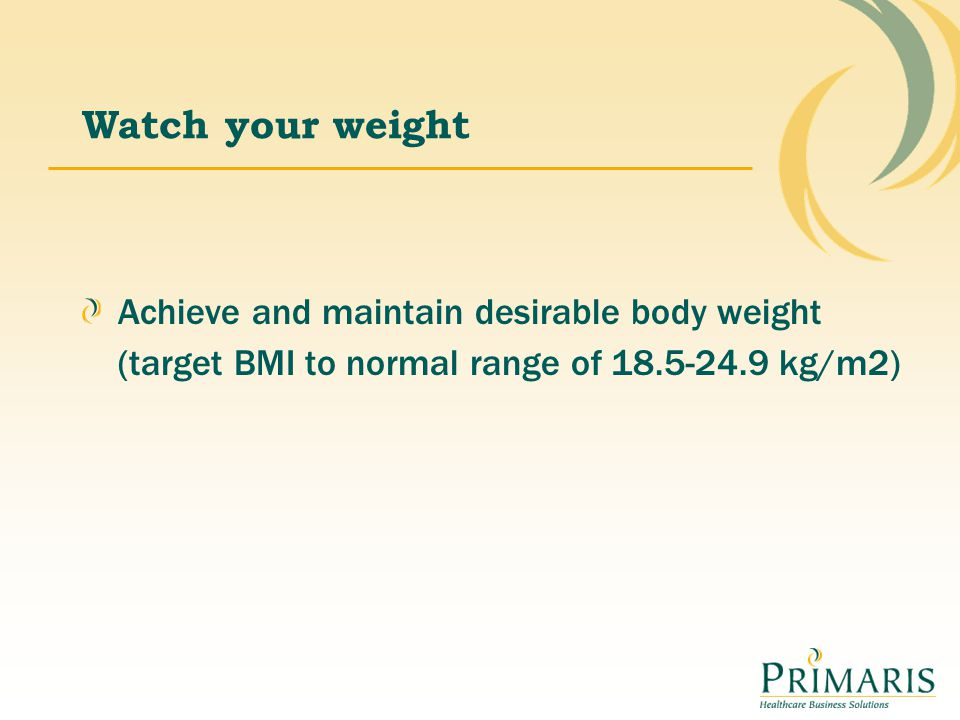 Watch your weight Achieve and maintain desirable body weight (target BMI to normal range of 18.5-24.9 kg/m2)