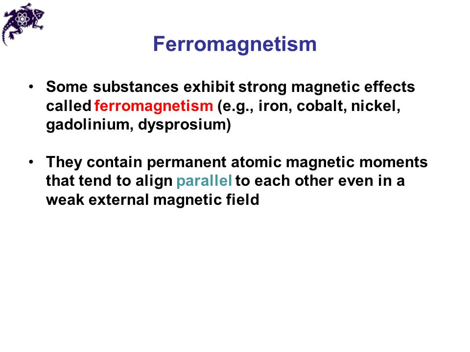 Ferromagnetism Some substances exhibit strong magnetic effects called ferromagnetism (e.g., iron, cobalt, nickel, gadolinium, dysprosium)