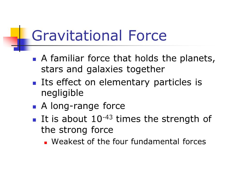 Gravitational Force A familiar force that holds the planets, stars and galaxies together. Its effect on elementary particles is negligible.