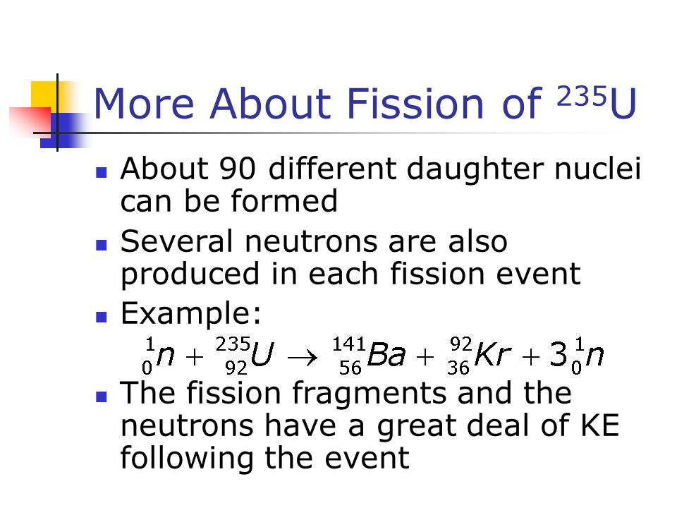 More About Fission of 235U About 90 different daughter nuclei can be formed. Several neutrons are also produced in each fission event.