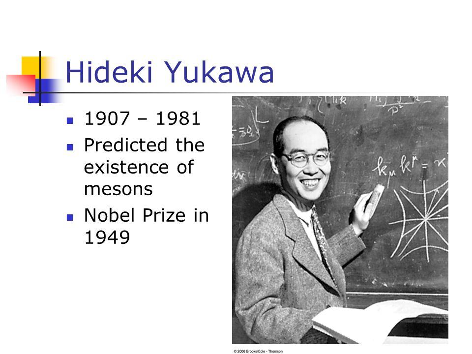 Hideki Yukawa 1907 – 1981 Predicted the existence of mesons