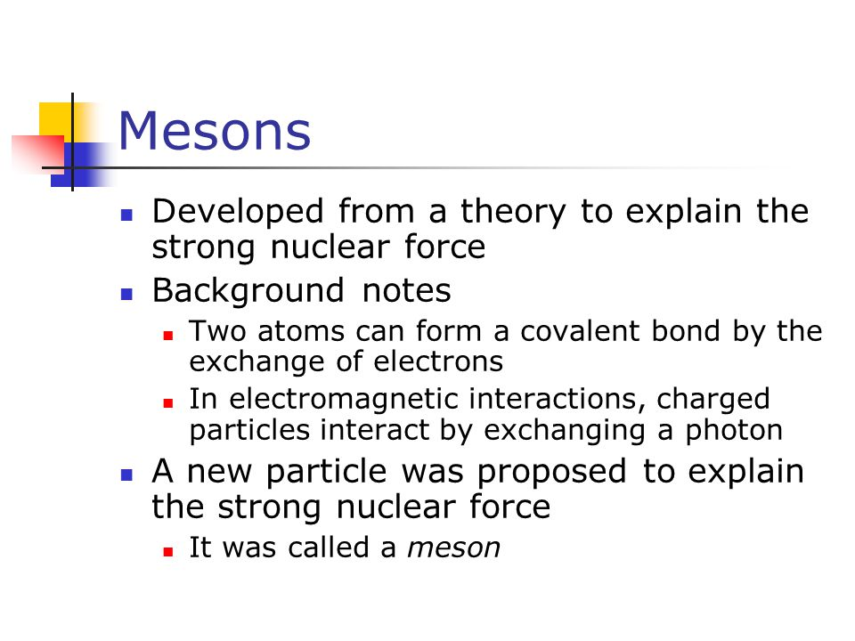 Mesons Developed from a theory to explain the strong nuclear force