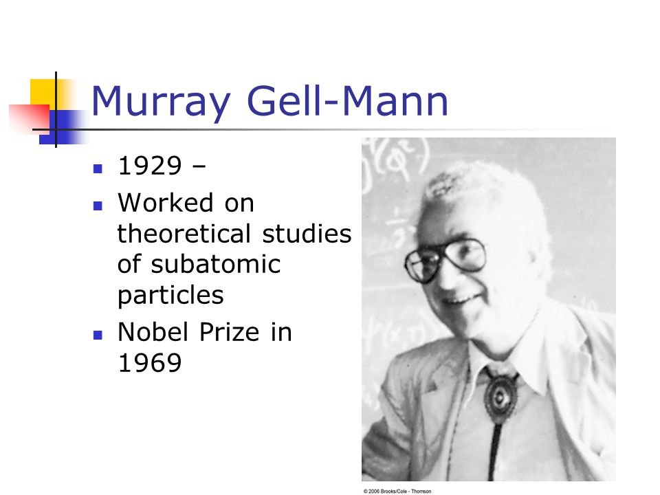 Murray Gell-Mann 1929 – Worked on theoretical studies of subatomic particles Nobel Prize in 1969