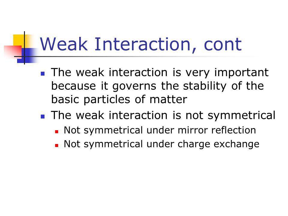 Weak Interaction, cont The weak interaction is very important because it governs the stability of the basic particles of matter.