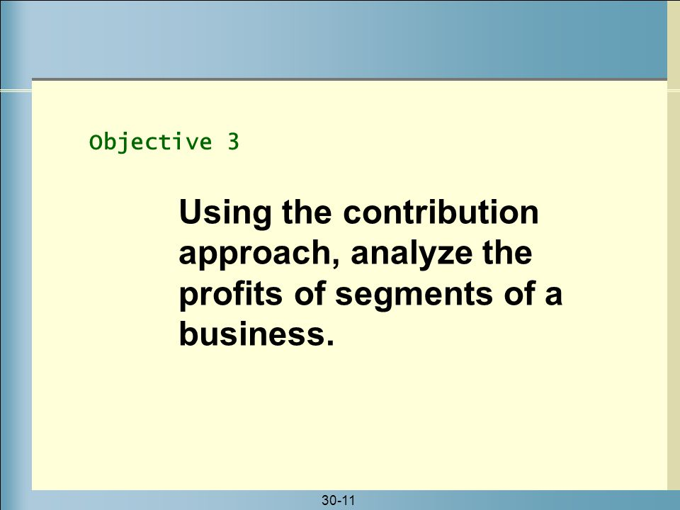 Objective 3 Using the contribution approach, analyze the profits of segments of a business.