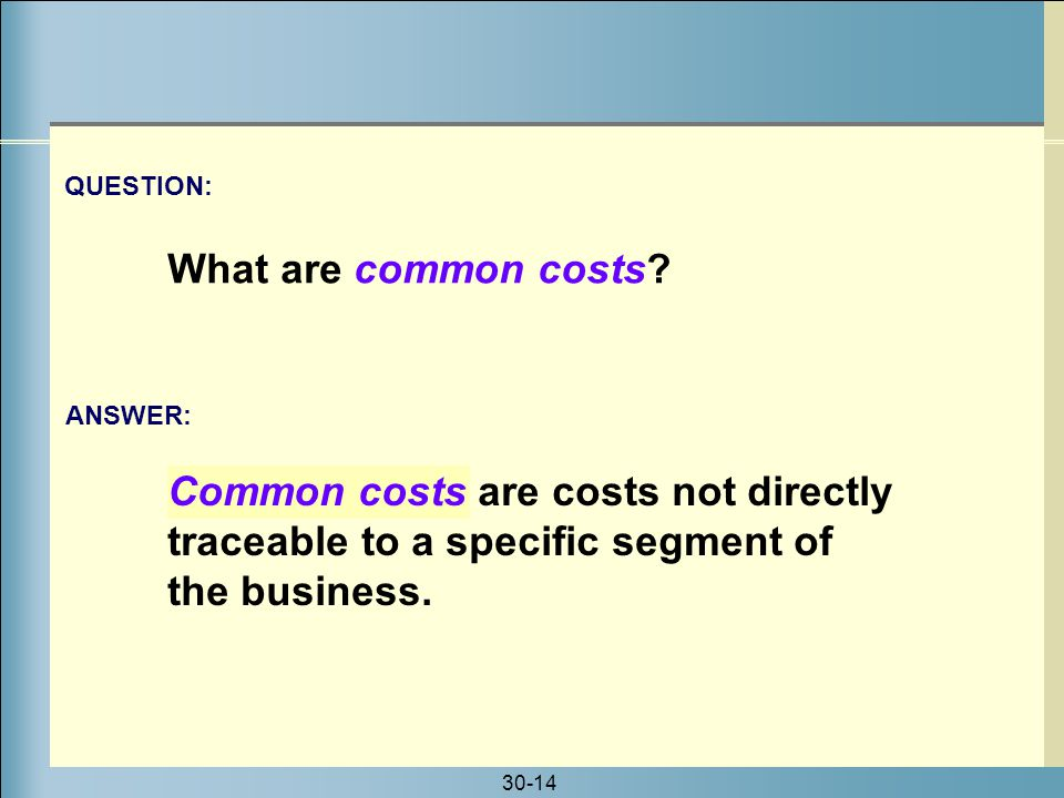 QUESTION: What are common costs Common costs are costs not directly traceable to a specific segment of the business.