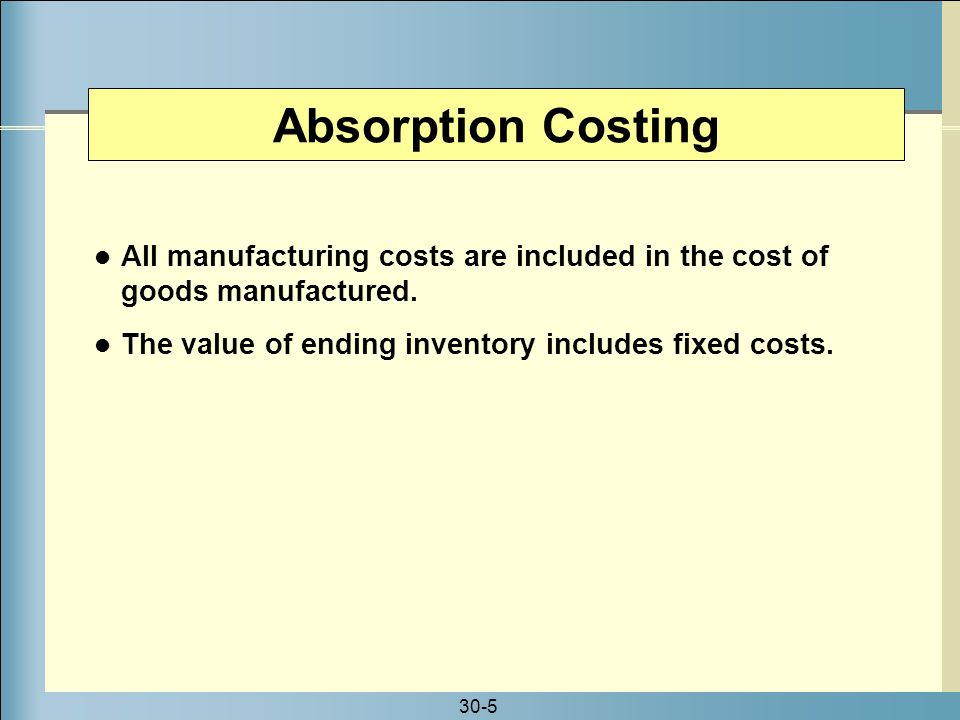 Absorption Costing All manufacturing costs are included in the cost of goods manufactured. The value of ending inventory includes fixed costs.