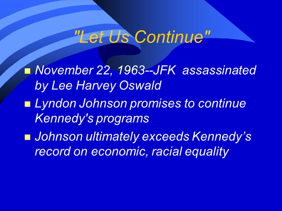 Let Us Continue November 22, 1963--JFK assassinated by Lee Harvey Oswald. Lyndon Johnson promises to continue Kennedy s programs.