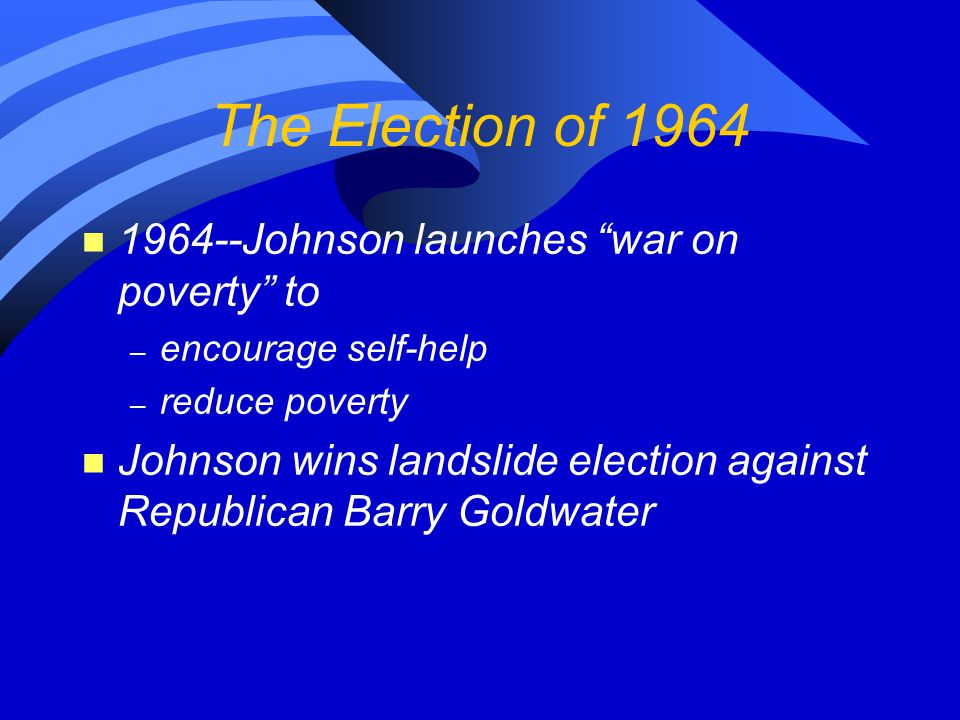 The Election of 1964 1964--Johnson launches war on poverty to