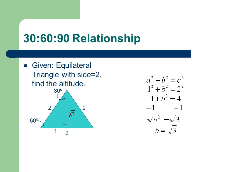 30:60:90 Relationship Given: Equilateral Triangle with side=2, find the altitude. 30º 2 2 x 60º 1 2