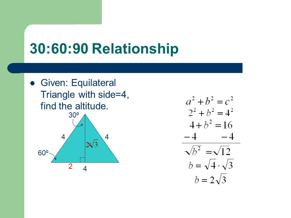 30:60:90 Relationship Given: Equilateral Triangle with side=4, find the altitude. 30º 4 4 x 60º 2 4
