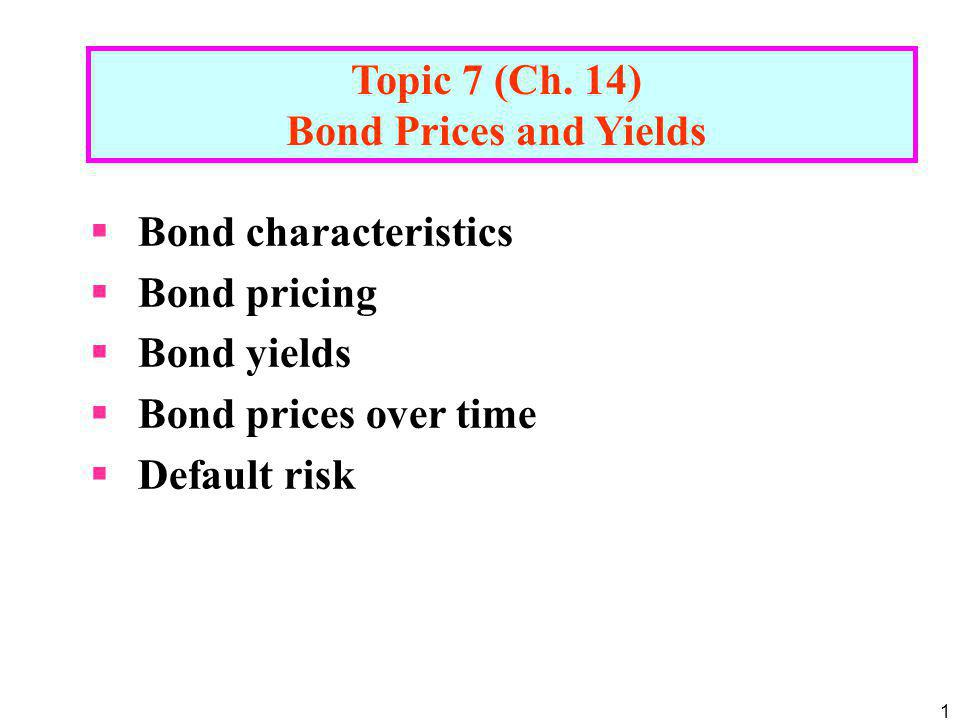 Topic 7 (Ch. 14) Bond Prices and Yields. Bond characteristics. Bond pricing. Bond yields. Bond prices over time.