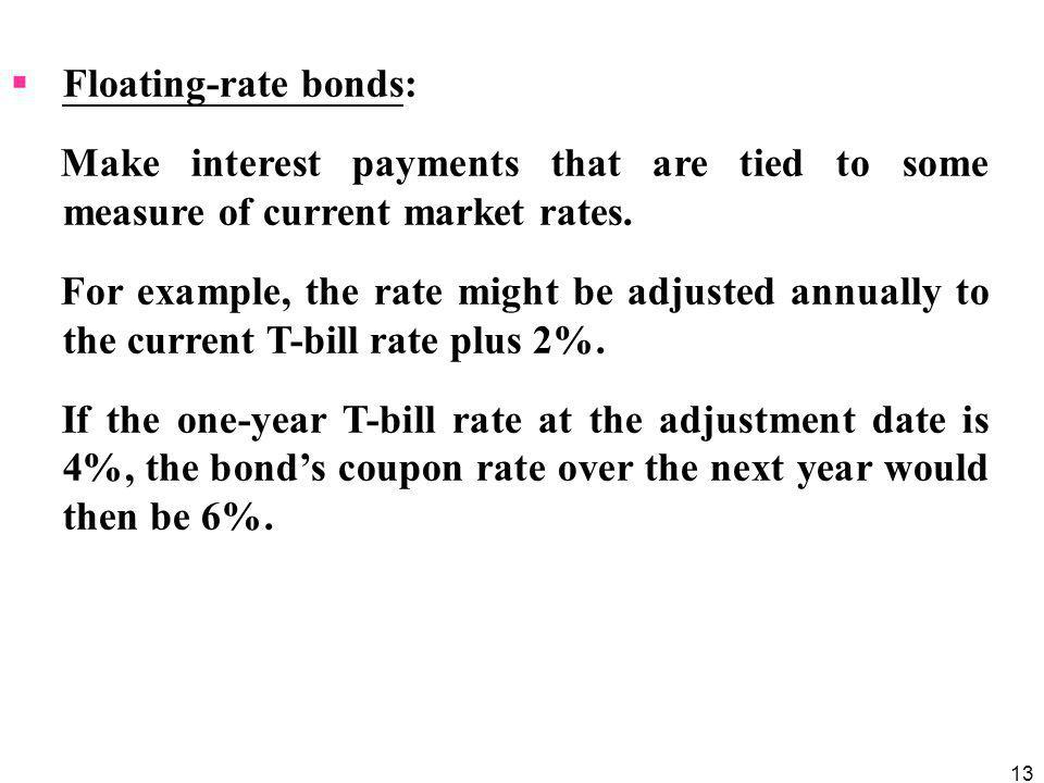 Floating-rate bonds: Make interest payments that are tied to some measure of current market rates.