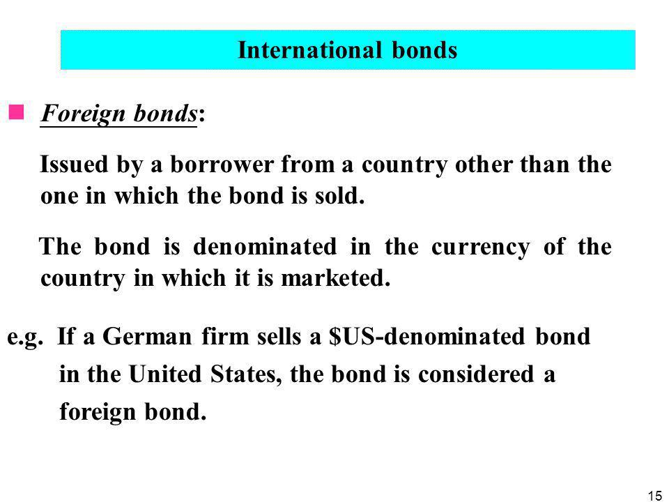 International bonds Foreign bonds: Issued by a borrower from a country other than the one in which the bond is sold.