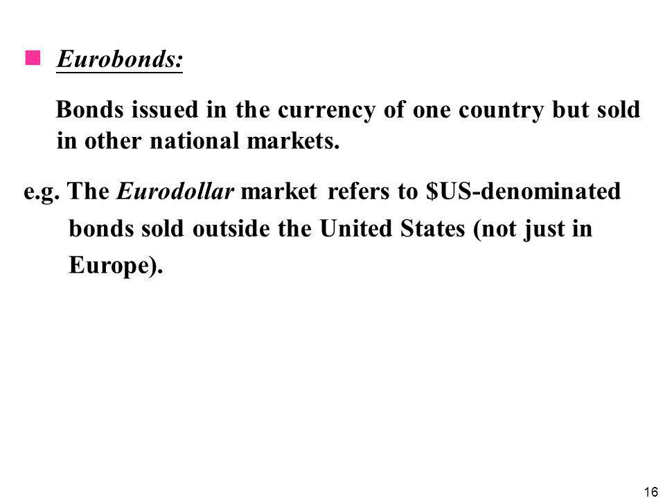 Eurobonds: Bonds issued in the currency of one country but sold in other national markets. e.g. The Eurodollar market refers to $US-denominated.