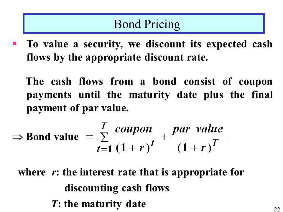Bond Pricing To value a security, we discount its expected cash flows by the appropriate discount rate.