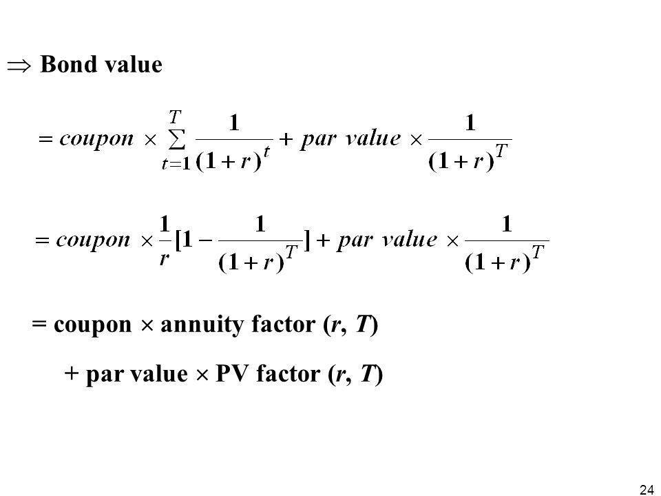 Bond value = coupon  annuity factor (r, T) + par value  PV factor (r, T)