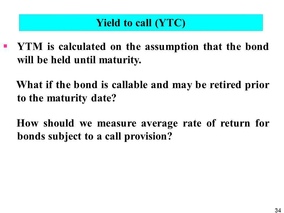 Yield to call (YTC) YTM is calculated on the assumption that the bond will be held until maturity.