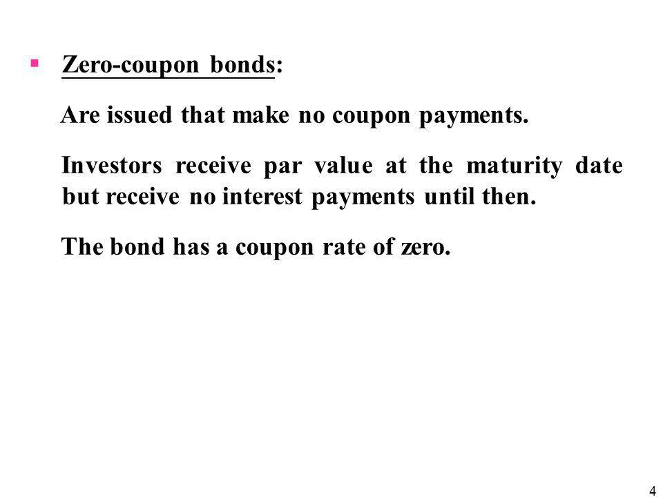 Zero-coupon bonds: Are issued that make no coupon payments.