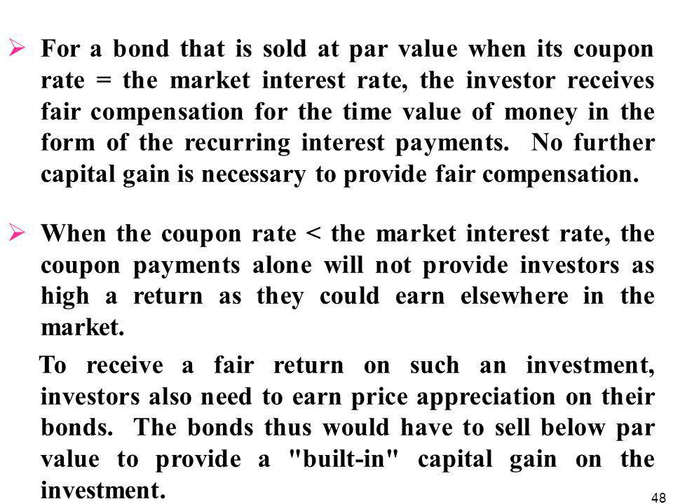 For a bond that is sold at par value when its coupon rate = the market interest rate, the investor receives fair compensation for the time value of money in the form of the recurring interest payments. No further capital gain is necessary to provide fair compensation.
