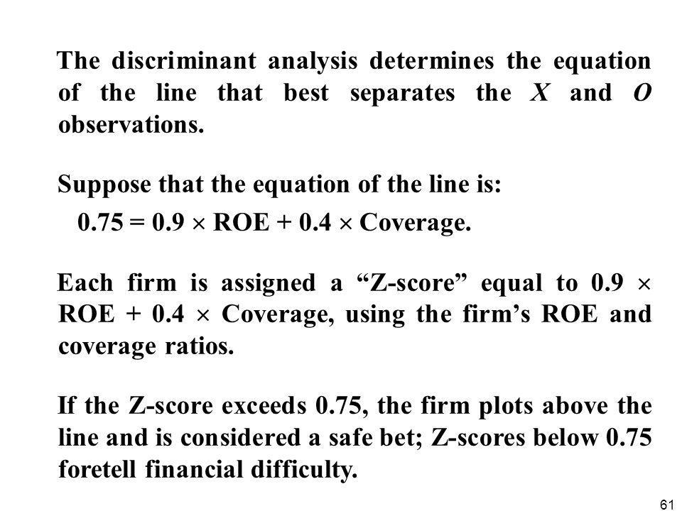 The discriminant analysis determines the equation of the line that best separates the X and O observations.