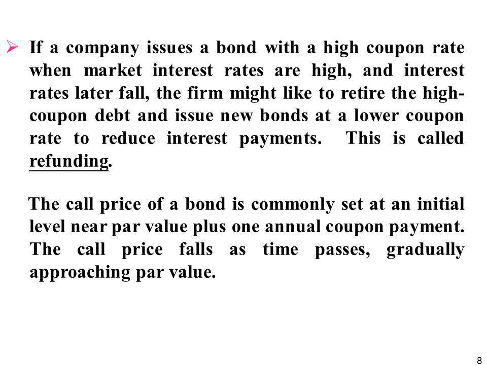 If a company issues a bond with a high coupon rate when market interest rates are high, and interest rates later fall, the firm might like to retire the high-coupon debt and issue new bonds at a lower coupon rate to reduce interest payments. This is called refunding.