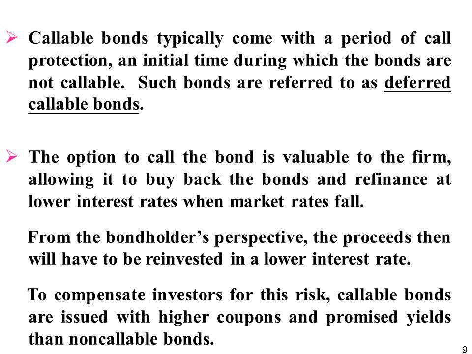 Callable bonds typically come with a period of call protection, an initial time during which the bonds are not callable. Such bonds are referred to as deferred callable bonds.