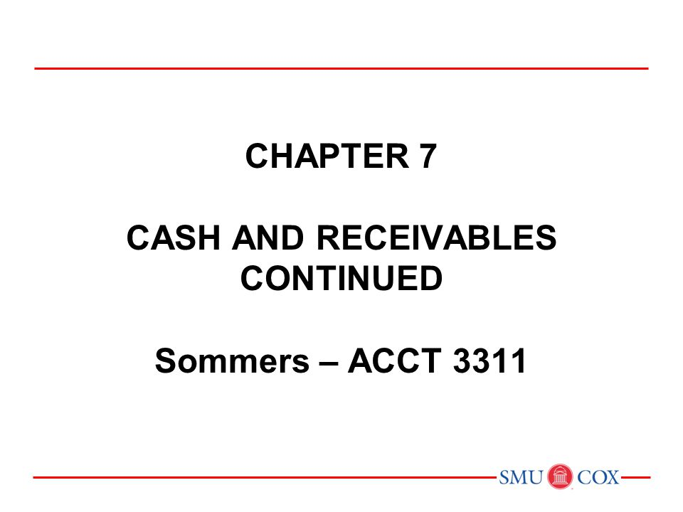 Chapter 7 CASH AND RECEIVABLES Continued Sommers – ACCT 3311