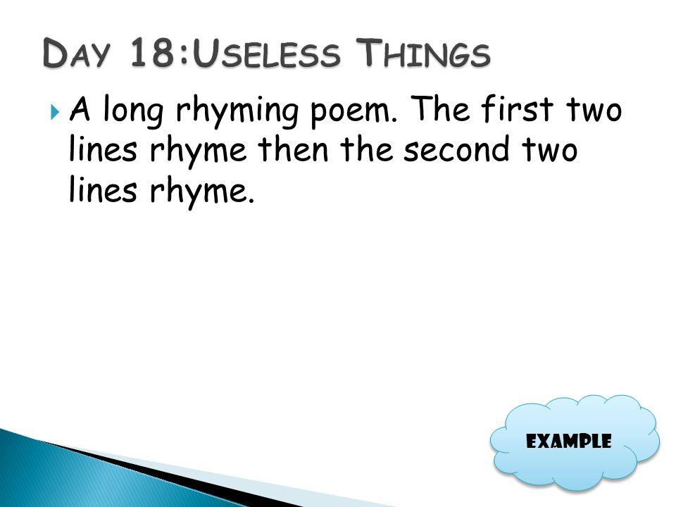 Day 18:Useless Things A long rhyming poem. The first two lines rhyme then the second two lines rhyme.