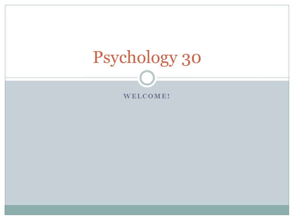 Psychology 30 WELCOME!