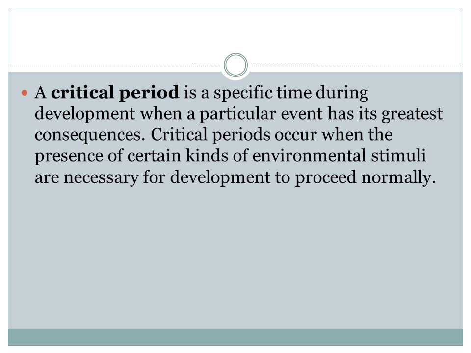A critical period is a specific time during development when a particular event has its greatest consequences.