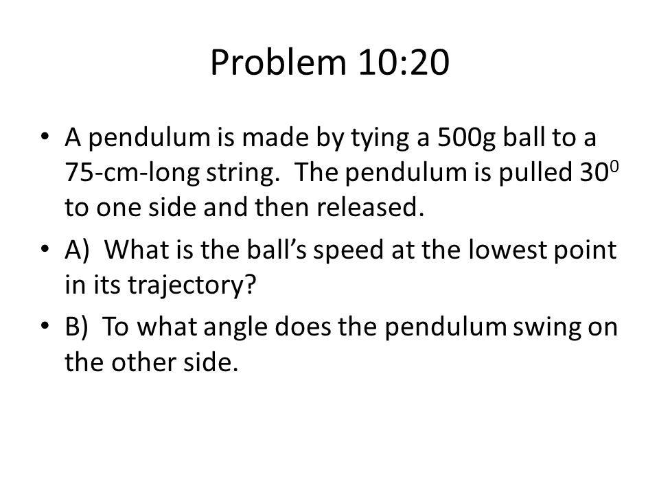 Problem 10:20 A pendulum is made by tying a 500g ball to a 75-cm-long string. The pendulum is pulled 300 to one side and then released.