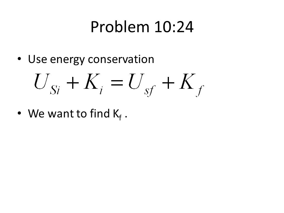 Problem 10:24 Use energy conservation We want to find Kf .