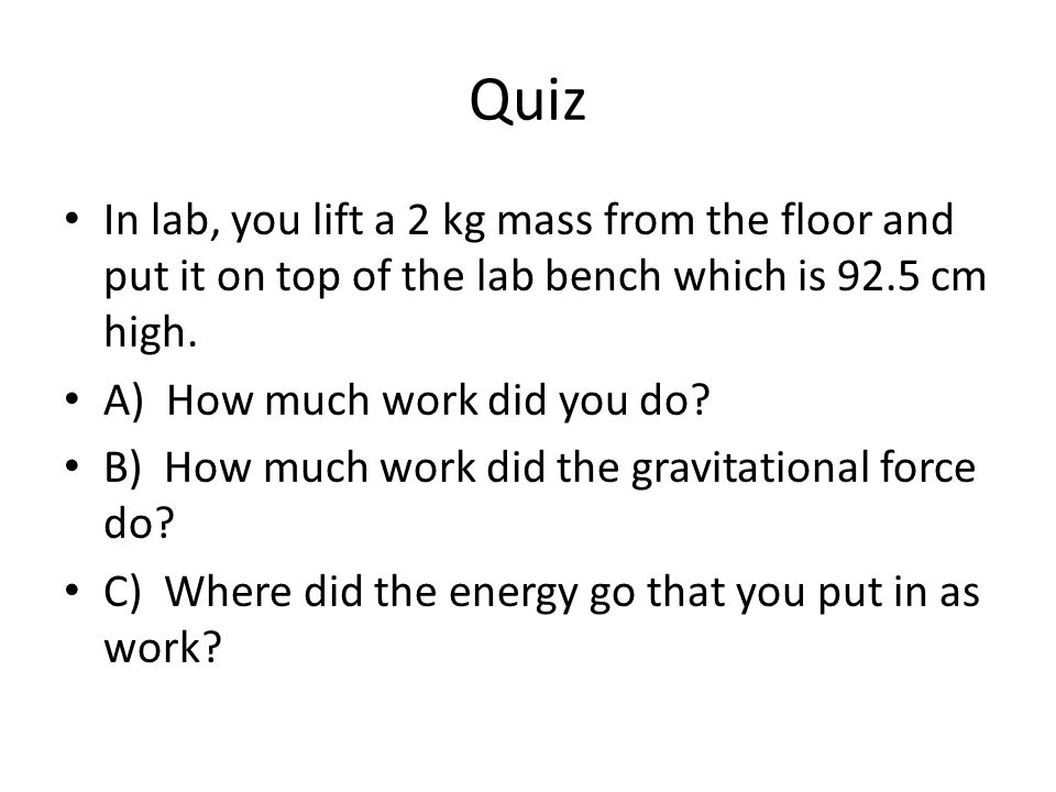 Quiz In lab, you lift a 2 kg mass from the floor and put it on top of the lab bench which is 92.5 cm high.