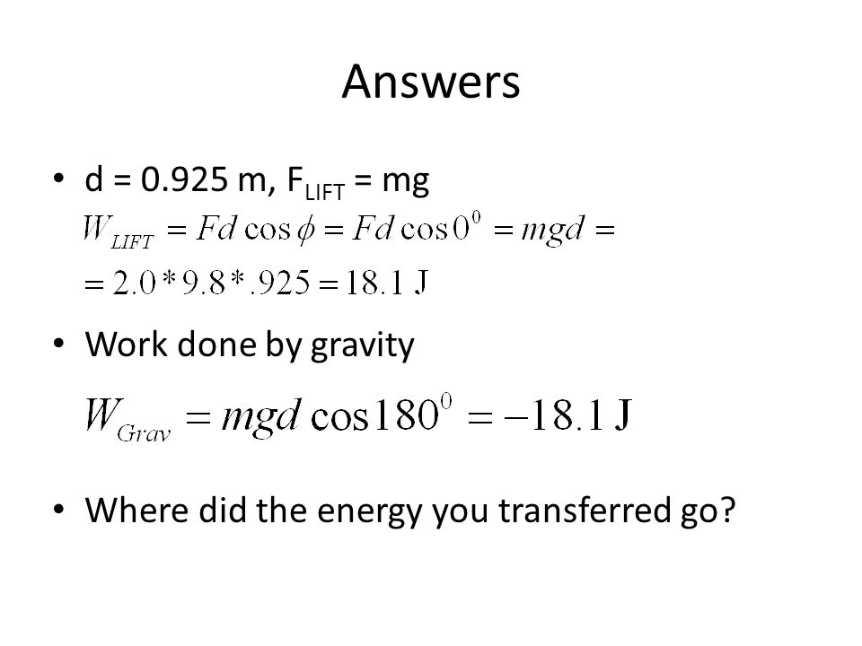 Answers d = 0.925 m, FLIFT = mg Work done by gravity